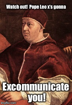 Watch out!  Pope Leo x's gonna Excommunicate you! | made w/ Imgflip meme maker