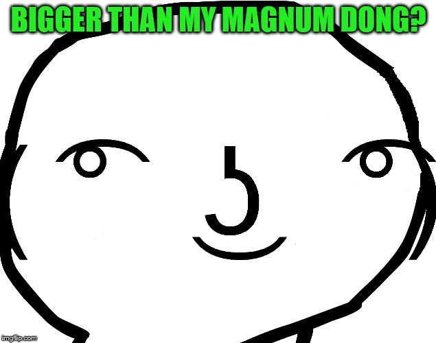 BIGGER THAN MY MAGNUM DONG? | made w/ Imgflip meme maker
