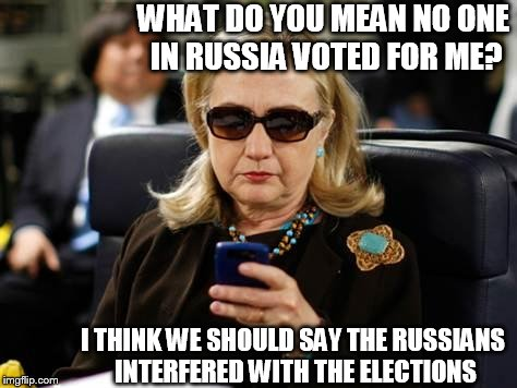 Hillary Clinton Cellphone | WHAT DO YOU MEAN NO ONE IN RUSSIA VOTED FOR ME? I THINK WE SHOULD SAY THE RUSSIANS INTERFERED WITH THE ELECTIONS | image tagged in memes,hillary clinton cellphone,hillary  dillary,voted,russian  vote | made w/ Imgflip meme maker