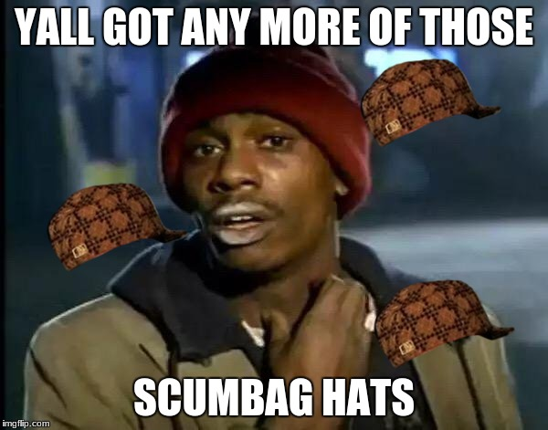 Y'all Got Any More Of That Meme | YALL GOT ANY MORE OF THOSE SCUMBAG HATS | image tagged in memes,y'all got any more of that,scumbag | made w/ Imgflip meme maker