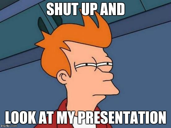 Futurama Fry Meme | SHUT UP AND LOOK AT MY PRESENTATION | image tagged in memes,futurama fry | made w/ Imgflip meme maker