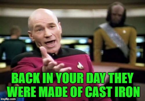 Picard Wtf Meme | BACK IN YOUR DAY THEY WERE MADE OF CAST IRON | image tagged in memes,picard wtf | made w/ Imgflip meme maker