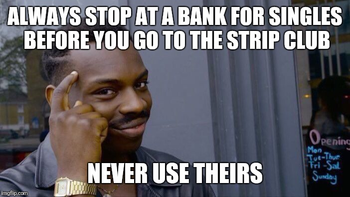 Roll Safe Think About It Meme | ALWAYS STOP AT A BANK FOR SINGLES BEFORE YOU GO TO THE STRIP CLUB NEVER USE THEIRS | image tagged in memes,roll safe think about it,strip club,money,stripper | made w/ Imgflip meme maker