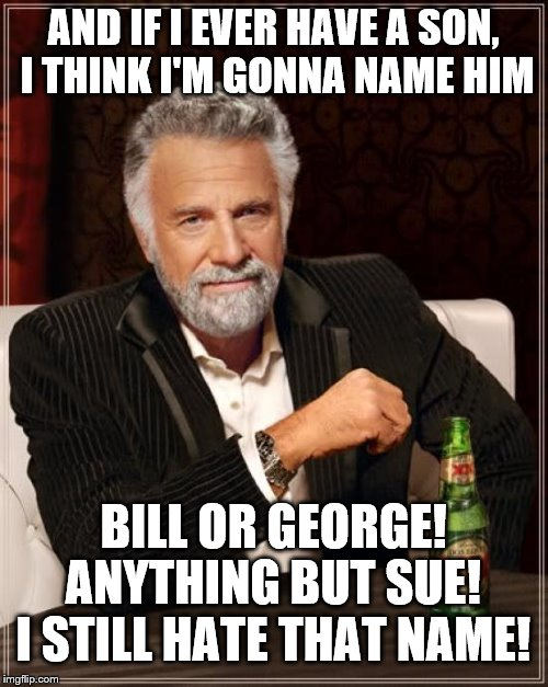 The Most Interesting Man In The World Meme | AND IF I EVER HAVE A SON, I THINK I'M GONNA NAME HIM BILL OR GEORGE! ANYTHING BUT SUE! I STILL HATE THAT NAME! | image tagged in memes,the most interesting man in the world | made w/ Imgflip meme maker