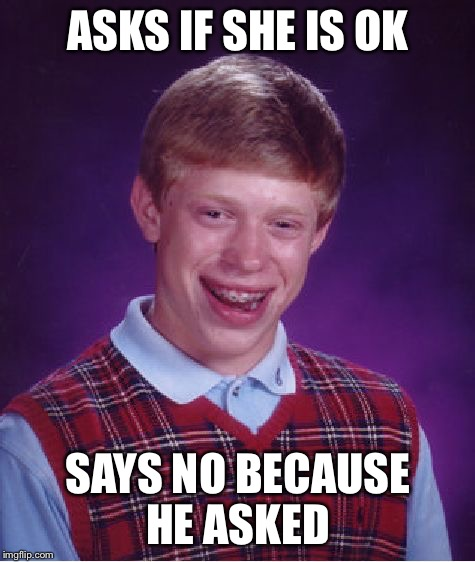 Bad Luck Brian Meme | ASKS IF SHE IS OK SAYS NO BECAUSE HE ASKED | image tagged in memes,bad luck brian | made w/ Imgflip meme maker