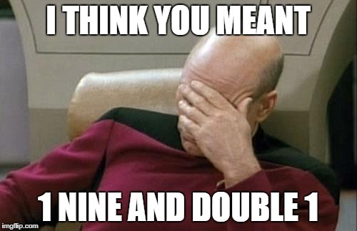 Captain Picard Facepalm Meme | I THINK YOU MEANT 1 NINE AND DOUBLE 1 | image tagged in memes,captain picard facepalm | made w/ Imgflip meme maker
