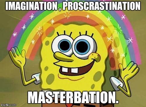 Imagination Spongebob Meme | IMAGINATION , PROSCRASTINATION MASTERBATION. | image tagged in memes,imagination spongebob | made w/ Imgflip meme maker