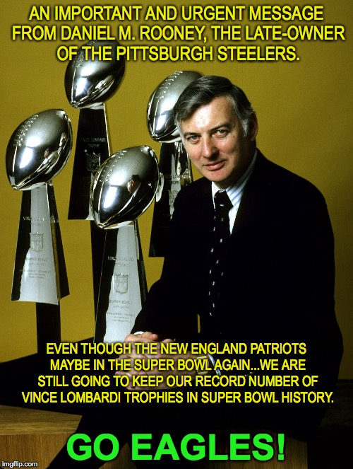 Dan Rooney's Warning About Super Bowl LII | AN IMPORTANT AND URGENT MESSAGE FROM DANIEL M. ROONEY, THE LATE-OWNER OF THE PITTSBURGH STEELERS. GO EAGLES! EVEN THOUGH THE NEW ENGLAND PAT | image tagged in pittsburgh steelers,new england patriots,philadelphia eagles,super bowl 52,dan rooney,vince lombardi | made w/ Imgflip meme maker