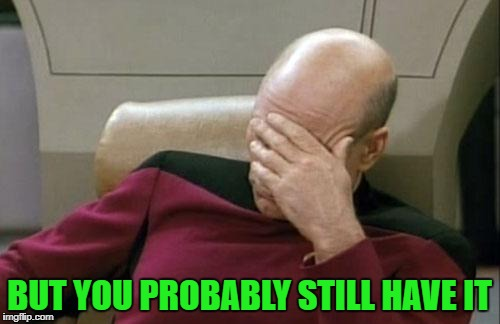 Captain Picard Facepalm Meme | BUT YOU PROBABLY STILL HAVE IT | image tagged in memes,captain picard facepalm | made w/ Imgflip meme maker