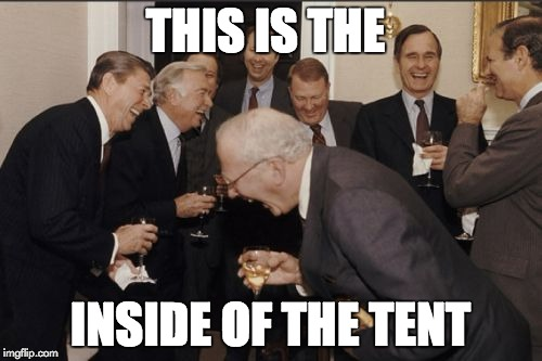 Laughing Men In Suits Meme | THIS IS THE INSIDE OF THE TENT | image tagged in memes,laughing men in suits | made w/ Imgflip meme maker