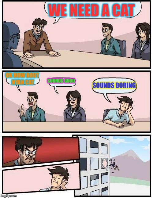 Boardroom Meeting Suggestion Meme | WE NEED A CAT OK HOW BOUT NYAN CAT SOUNDS GOOD SOUNDS BORING | image tagged in memes,boardroom meeting suggestion | made w/ Imgflip meme maker