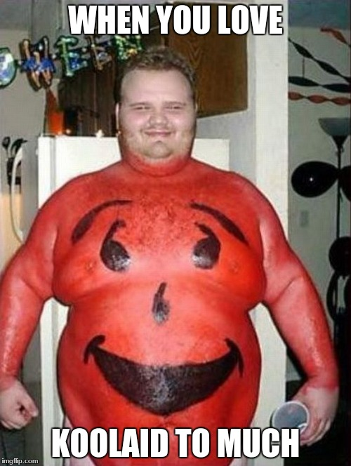Well This is me one day | WHEN YOU LOVE KOOLAID TO MUCH | image tagged in kool-aid | made w/ Imgflip meme maker