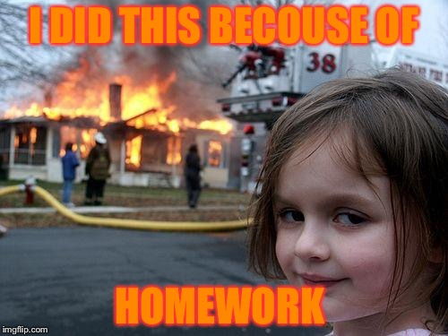 Disaster Girl Meme | I DID THIS BECOUSE OF HOMEWORK | image tagged in memes,disaster girl | made w/ Imgflip meme maker