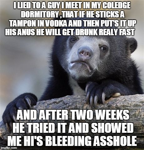Confession Bear Meme | I LIED TO A GUY I MEET IN MY COLEDGE DORMITORY ,THAT IF HE STICKS A TAMPON IN VODKA AND THEN PUT'S IT UP HIS ANUS HE WILL GET DRUNK REALY FA | image tagged in memes,confession bear | made w/ Imgflip meme maker