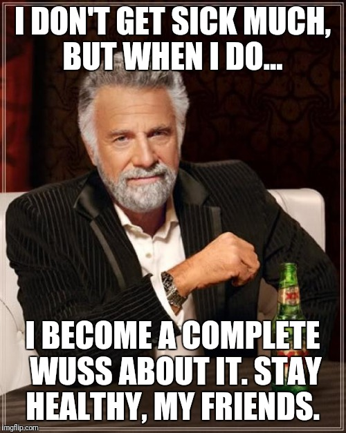 The Most Interesting Man In The World Meme | I DON'T GET SICK MUCH, BUT WHEN I DO... I BECOME A COMPLETE WUSS ABOUT IT. STAY HEALTHY, MY FRIENDS. | image tagged in memes,the most interesting man in the world | made w/ Imgflip meme maker