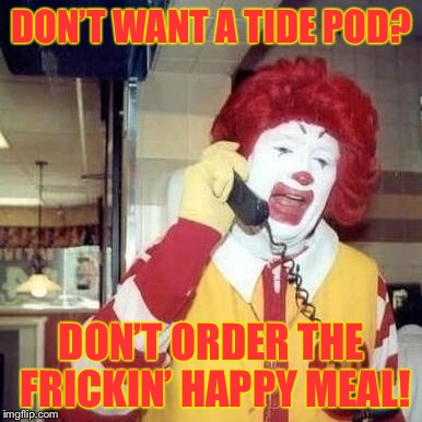 DON'T WANT A TIDE POD? DON'T ORDER THE FRICKIN' HAPPY MEAL! | made w/ Imgflip meme maker