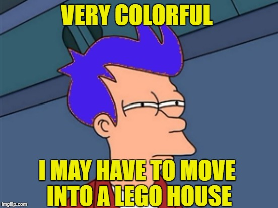 VERY COLORFUL I MAY HAVE TO MOVE INTO A LEGO HOUSE | made w/ Imgflip meme maker