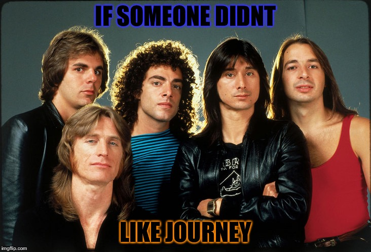 IF SOMEONE DIDNT LIKE JOURNEY | image tagged in journey | made w/ Imgflip meme maker