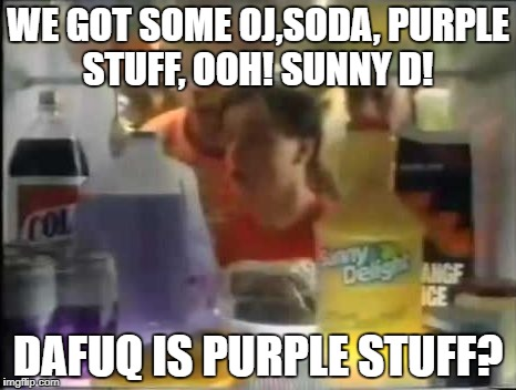WE GOT SOME OJ,SODA, PURPLE STUFF, OOH! SUNNY D! DAFUQ IS PURPLE STUFF? | image tagged in purplestuff | made w/ Imgflip meme maker