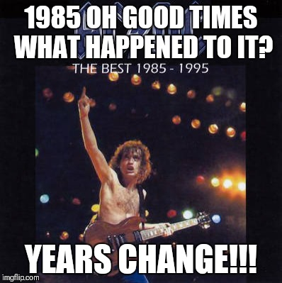 1985 OH GOOD TIMES WHAT HAPPENED TO IT? YEARS CHANGE!!! | image tagged in 1985-1995 ac/dc | made w/ Imgflip meme maker