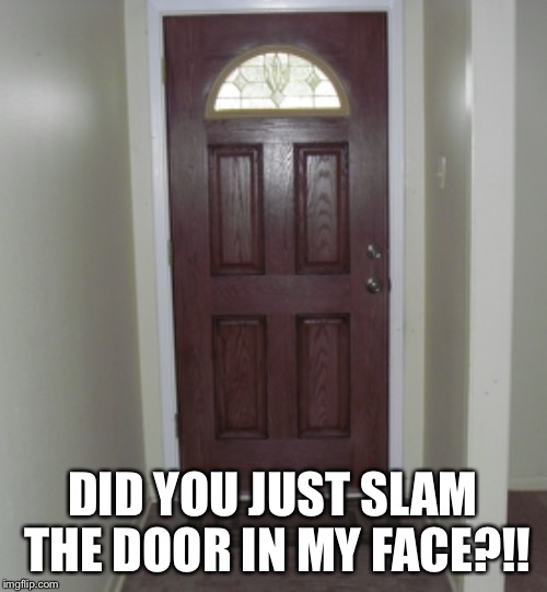 DID YOU JUST SLAM THE DOOR IN MY FACE?!! | made w/ Imgflip meme maker