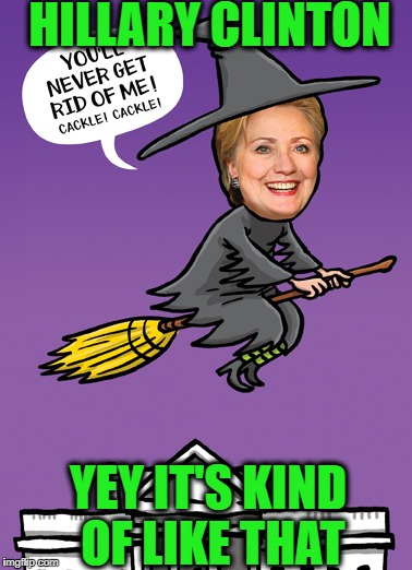 HILLARY CLINTON YEY IT'S KIND OF LIKE THAT | image tagged in memes,crooked hillary,wicked witch,grammys,hillary clinton | made w/ Imgflip meme maker