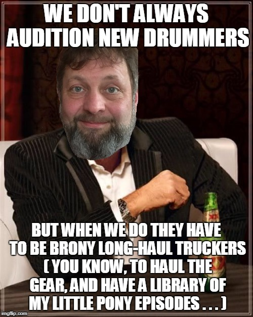 WE DON'T ALWAYS AUDITION NEW DRUMMERS BUT WHEN WE DO THEY HAVE TO BE BRONY LONG-HAUL TRUCKERS ( YOU KNOW, TO HAUL THE GEAR, AND HAVE A LIBRA | made w/ Imgflip meme maker