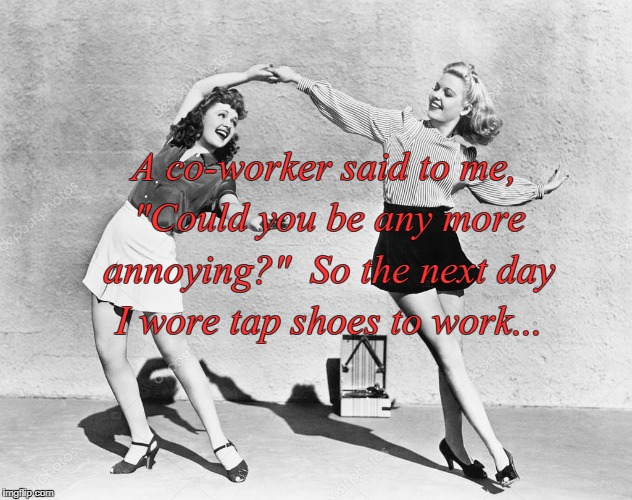 "Annoying??? |  A co-worker said to me, ""Could you be any more annoying?""  So the next day I wore tap shoes to work... 