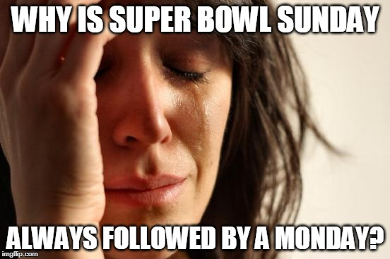 First World Problems Meme | WHY IS SUPER BOWL SUNDAY ALWAYS FOLLOWED BY A MONDAY? | image tagged in memes,first world problems,superbowl | made w/ Imgflip meme maker