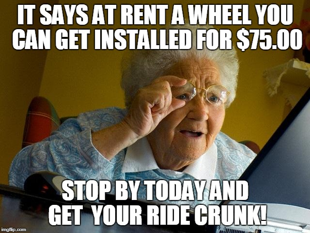 Grandma Finds The Internet Meme | IT SAYS AT RENT A WHEEL YOU CAN GET INSTALLED FOR $75.00 STOP BY TODAY AND GET  YOUR RIDE CRUNK! | image tagged in memes,grandma finds the internet | made w/ Imgflip meme maker