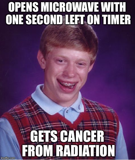 Bad Luck Brian Meme | OPENS MICROWAVE WITH ONE SECOND LEFT ON TIMER GETS CANCER FROM RADIATION | image tagged in memes,bad luck brian | made w/ Imgflip meme maker