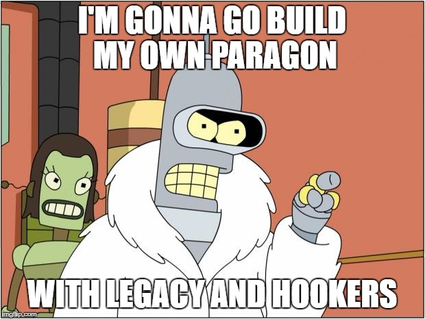 Bender Meme | I'M GONNA GO BUILD MY OWN PARAGON WITH LEGACY AND HOOKERS | image tagged in memes,bender | made w/ Imgflip meme maker