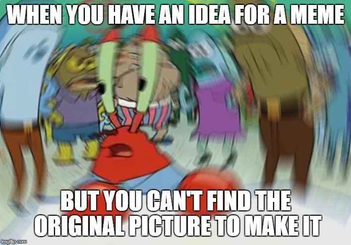 Mr Krabs Blur Meme |  WHEN YOU HAVE AN IDEA FOR A MEME; BUT YOU CAN'T FIND THE ORIGINAL PICTURE TO MAKE IT | image tagged in memes,mr krabs blur meme | made w/ Imgflip meme maker