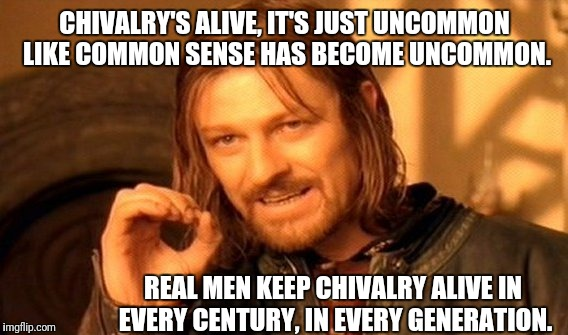 Chivalry's Alive | CHIVALRY'S ALIVE, IT'S JUST UNCOMMON LIKE COMMON SENSE HAS BECOME UNCOMMON. REAL MEN KEEP CHIVALRY ALIVE IN EVERY CENTURY, IN EVERY GENERATI | image tagged in one does not simply,chivalry,alive,real,men,common sense | made w/ Imgflip meme maker