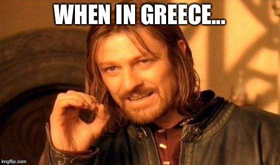 One Does Not Simply Meme | WHEN IN GREECE... | image tagged in memes,one does not simply | made w/ Imgflip meme maker