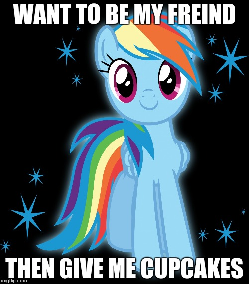 WANT TO BE MY FREIND THEN GIVE ME CUPCAKES | image tagged in rainbowdash my little pony friendship is magic | made w/ Imgflip meme maker