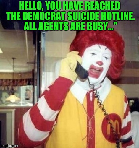 Ronald McDonald on the phone | HELLO, YOU HAVE REACHED THE DEMOCRAT SUICIDE HOTLINE. ALL AGENTS ARE BUSY..."