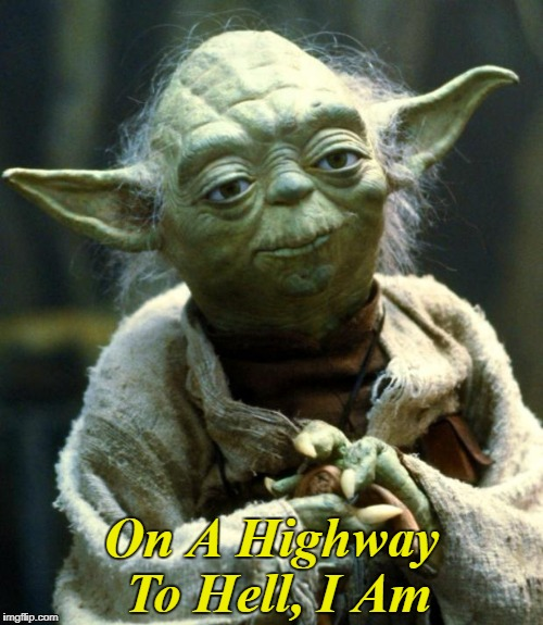 Star Wars Yoda | On A Highway To Hell, I Am | image tagged in memes,star wars yoda,yoda lyrics | made w/ Imgflip meme maker