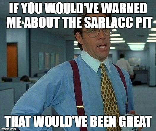 That Would Be Great Meme | IF YOU WOULD'VE WARNED ME ABOUT THE SARLACC PIT THAT WOULD'VE BEEN GREAT | image tagged in memes,that would be great | made w/ Imgflip meme maker