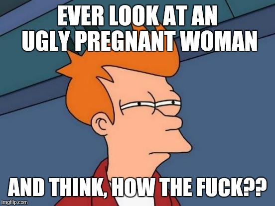 Futurama Fry Meme | EVER LOOK AT AN UGLY PREGNANT WOMAN AND THINK, HOW THE F**K?? | image tagged in memes,futurama fry,bad luck brian,the most interesting man in the world | made w/ Imgflip meme maker