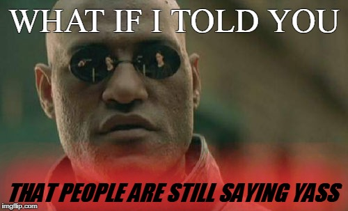 Matrix Morpheus Meme | WHAT IF I TOLD YOU THAT PEOPLE ARE STILL SAYING YASS | image tagged in memes,matrix morpheus | made w/ Imgflip meme maker