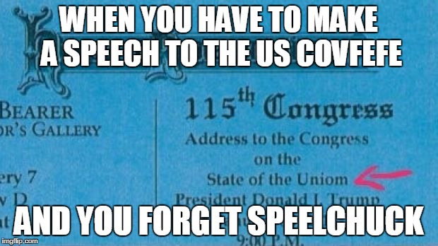 State of the Covfefe | WHEN YOU HAVE TO MAKE A SPEECH TO THE US COVFEFE AND YOU FORGET SPEELCHUCK | image tagged in state of the union,covfefe | made w/ Imgflip meme maker