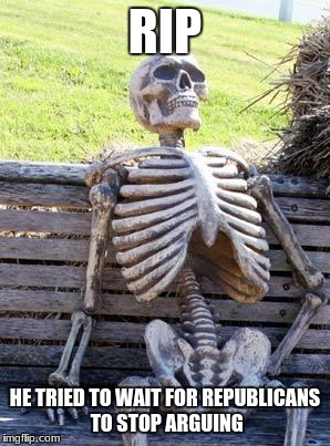 Waiting Skeleton Meme | RIP HE TRIED TO WAIT FOR REPUBLICANS TO STOP ARGUING | image tagged in memes,waiting skeleton | made w/ Imgflip meme maker