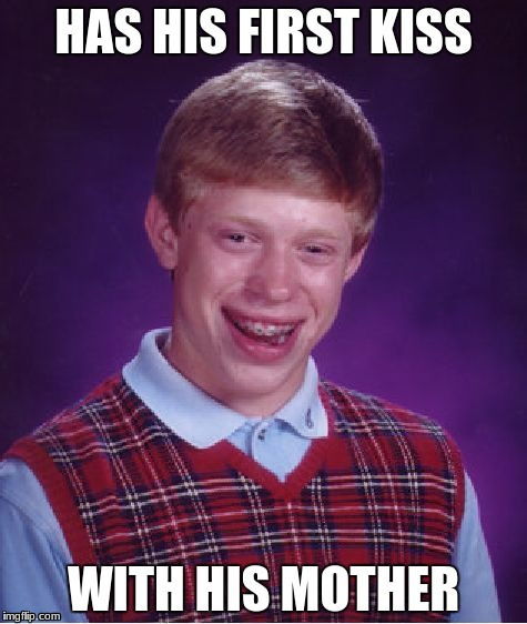 Bad Luck Brian Meme | HAS HIS FIRST KISS WITH HIS MOTHER | image tagged in memes,bad luck brian | made w/ Imgflip meme maker