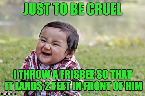 Evil Toddler Meme | JUST TO BE CRUEL I THROW A FRISBEE SO THAT IT LANDS 2 FEET IN FRONT OF HIM | image tagged in memes,evil toddler | made w/ Imgflip meme maker