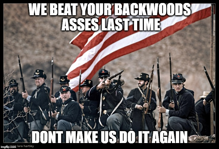 Long Live the UNION | WE BEAT YOUR BACKWOODS ASSES LAST TIME DONT MAKE US DO IT AGAIN | image tagged in long live the union | made w/ Imgflip meme maker