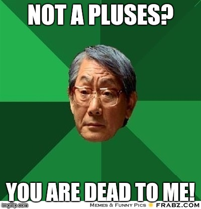 NOT A PLUSES? YOU ARE DEAD TO ME! | made w/ Imgflip meme maker