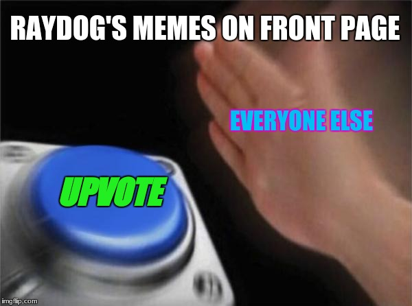 Blank Nut Button Meme | RAYDOG'S MEMES ON FRONT PAGE UPVOTE EVERYONE ELSE | image tagged in memes,blank nut button | made w/ Imgflip meme maker