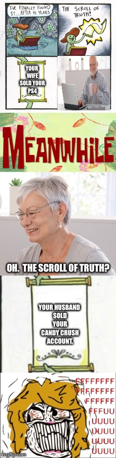 Dangerous waters | YOUR WIFE SOLD YOUR PS4 OH.  THE SCROLL OF TRUTH? YOUR HUSBAND SOLD YOUR CANDY CRUSH ACCOUNT. | image tagged in hide the pain harold,the scroll of truth,ps4,candy crush | made w/ Imgflip meme maker
