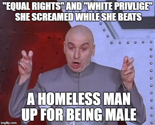 "Dr Evil Laser Meme | ""EQUAL RIGHTS"" AND ""WHITE PRIVLIGE"" SHE SCREAMED WHILE SHE BEATS A HOMELESS MAN UP FOR BEING MALE 